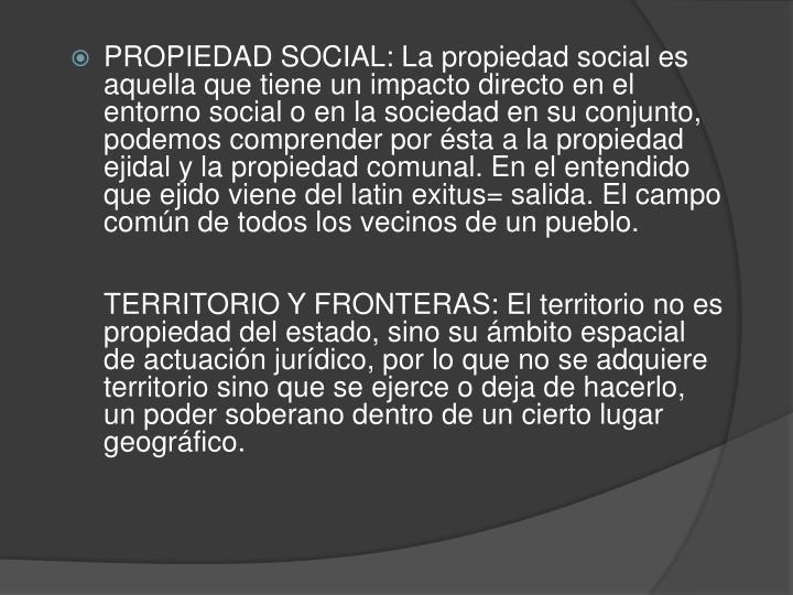 PROPIEDAD SOCIAL: La propiedad social es aquella que tiene un impacto directo en el entorno social o en la sociedad en su conjunto, podemos comprender por ésta a la propiedad ejidal y la propiedad comunal. En el entendido que ejido viene del latin exitus= salida. El campo común de todos los vecinos de un pueblo.