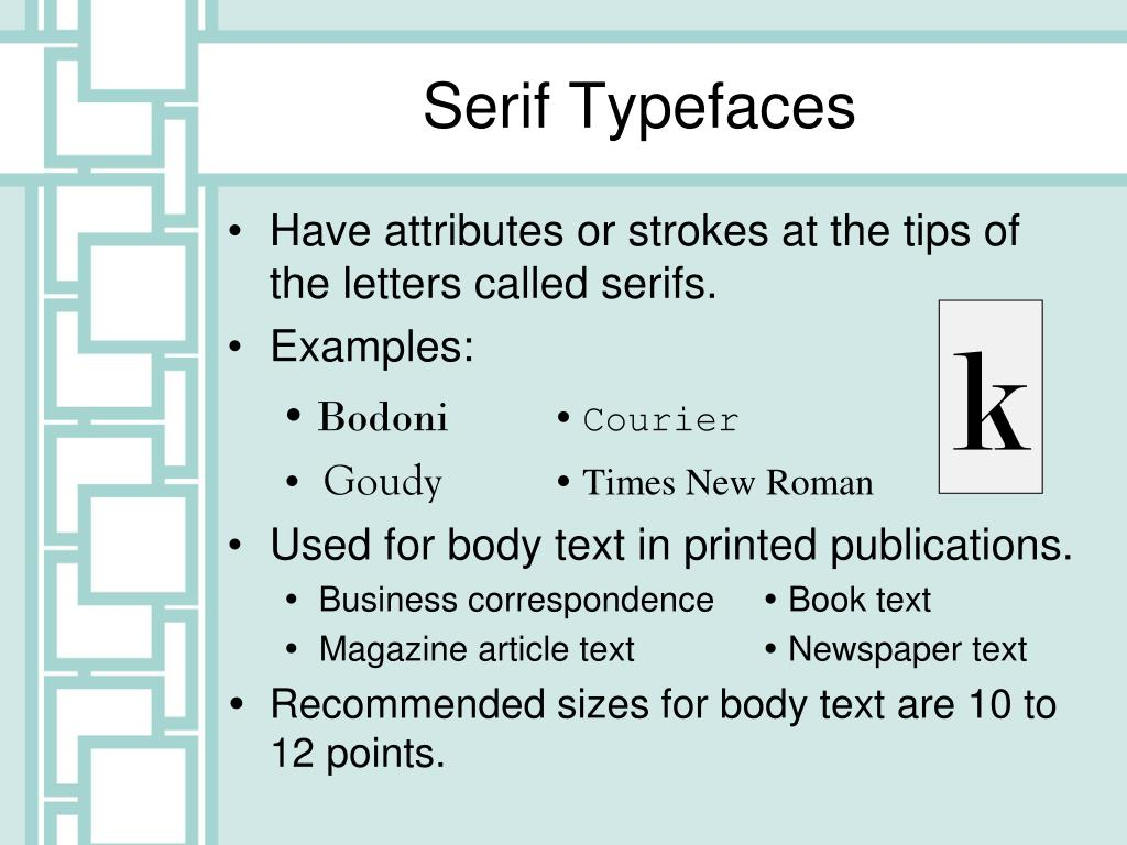 Have attributes or strokes at the tips of the letters called serifs.
