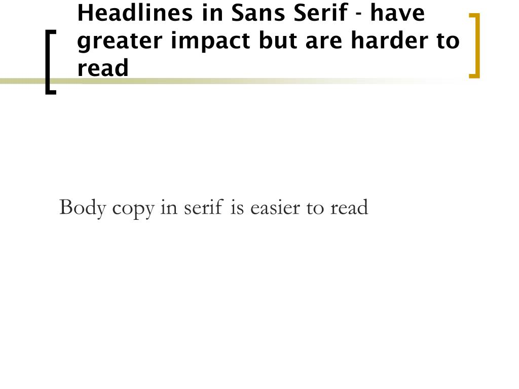 Headlines in Sans Serif - have greater impact but are harder to read