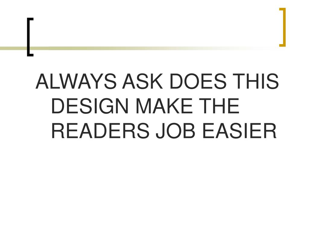 ALWAYS ASK DOES THIS DESIGN MAKE THE READERS JOB EASIER