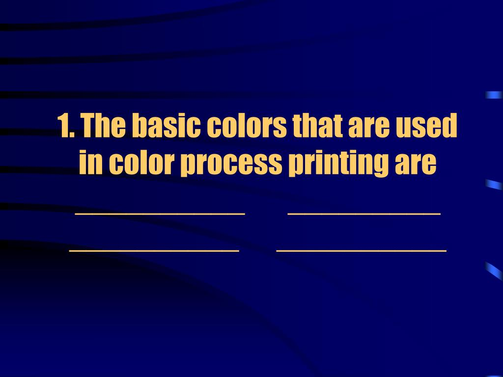1. The basic colors that are used in color process printing are __________        _________ __________       __________