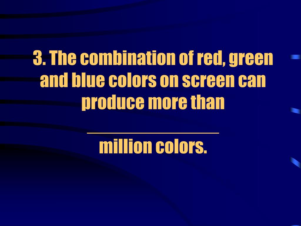 3. The combination of red, green and blue colors on screen can produce more than _____________