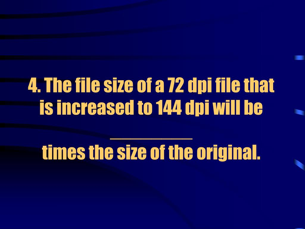 4. The file size of a 72 dpi file that is increased to 144 dpi will be ________