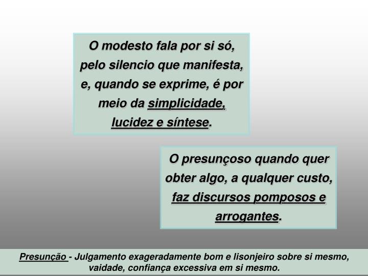 O modesto fala por si só, pelo silencio que manifesta, e, quando se exprime, é por meio da