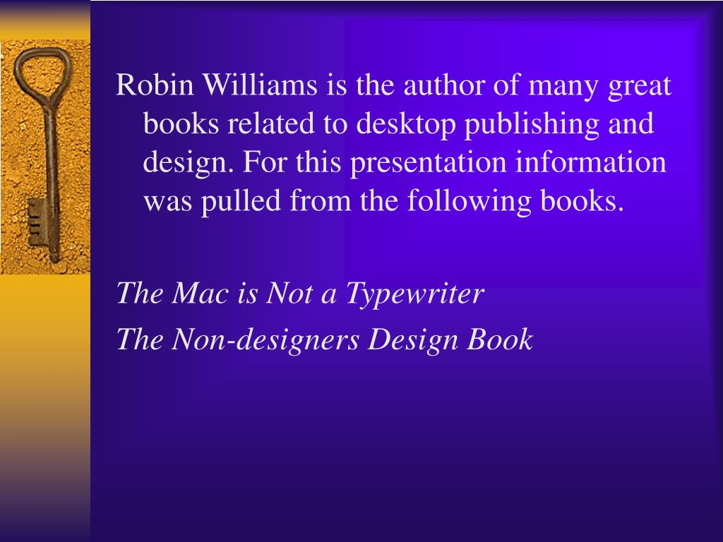 Robin Williams is the author of many great books related to desktop publishing and design. For this presentation information was pulled from the following books.
