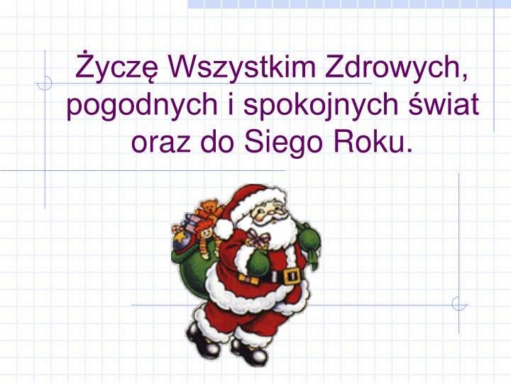 Życzę Wszystkim Zdrowych, pogodnych i spokojnych świat oraz do Siego Roku.