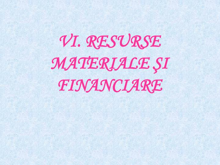 VI. RESURSE MATERIALE ŞI FINANCIARE