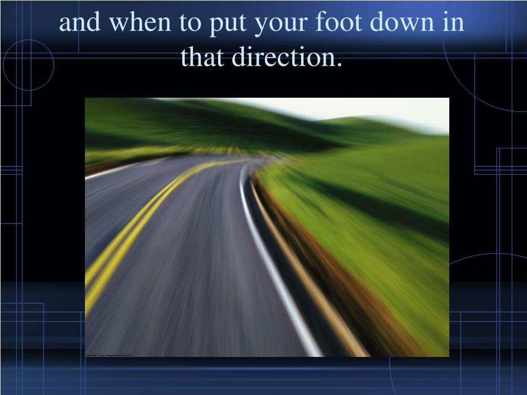 and when to put your foot down in that direction.
