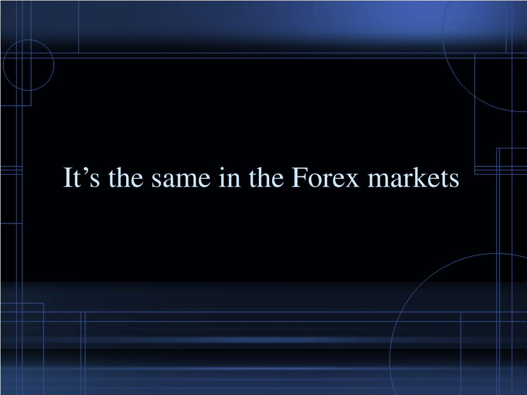 It's the same in the Forex markets
