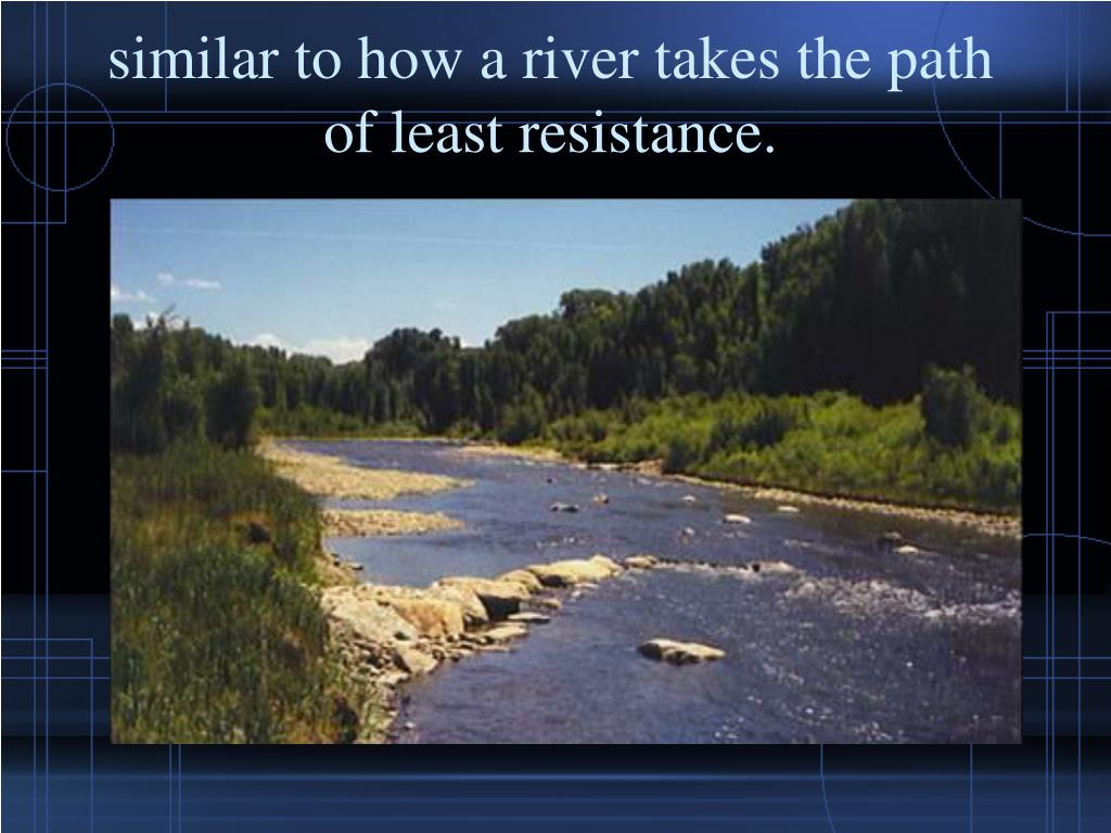 similar to how a river takes the path of least resistance.