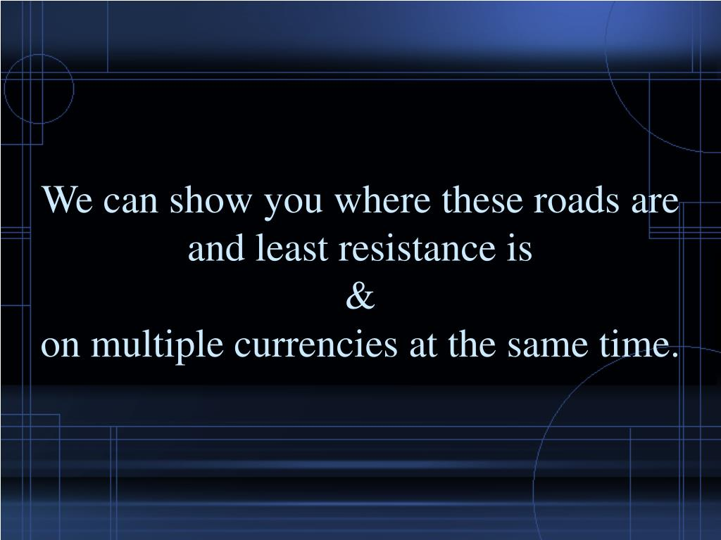 We can show you where these roads are and least resistance is