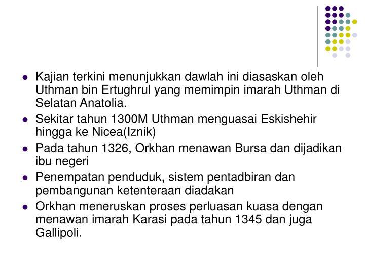 Kajian terkini menunjukkan dawlah ini diasaskan oleh Uthman bin Ertughrul yang memimpin imarah Uthman di Selatan Anatolia.