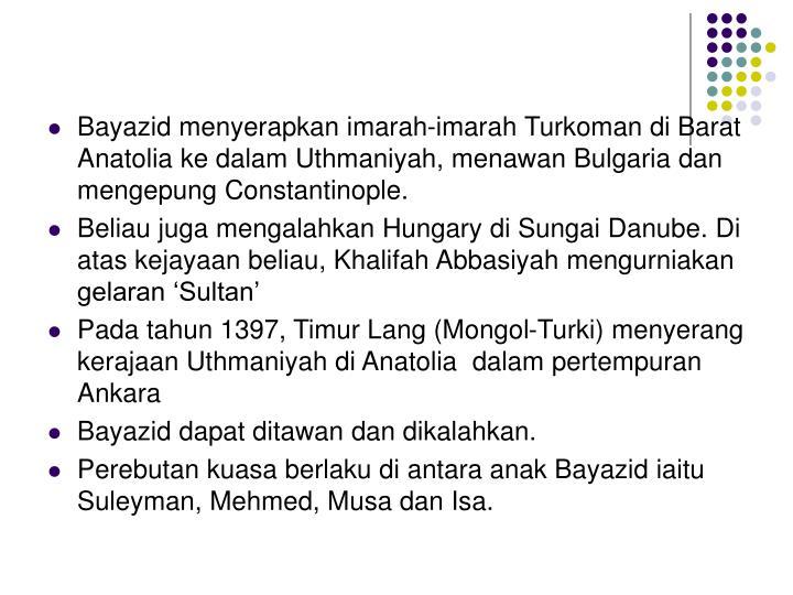 Bayazid menyerapkan imarah-imarah Turkoman di Barat Anatolia ke dalam Uthmaniyah, menawan Bulgaria dan mengepung Constantinople.