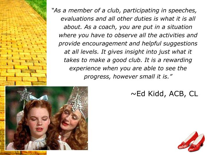 """As a member of a club, participating in speeches, evaluations and all other duties is what it is all about. As a coach, you are put in a situation where you have to observe all the activities and provide encouragement and helpful suggestions at all levels. It gives insight into just what it takes to make a good club. It is a rewarding experience when you are able to see the progress, however small it is."""