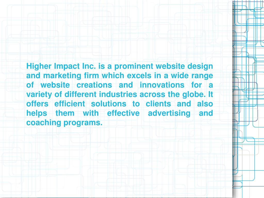 Higher Impact Inc. is a prominent website design and marketing firm which excels in a wide range of website creations and innovations for a variety of different industries across the globe. It offers efficient solutions to clients and also helps them with effective advertising and coaching programs.