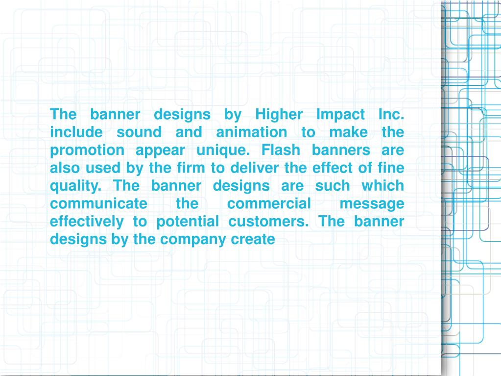 The banner designs by Higher Impact Inc. include sound and animation to make the promotion appear unique. Flash banners are also used by the firm to deliver the effect of fine quality. The banner designs are such which communicate the commercial message effectively to potential customers. The banner designs by the company create