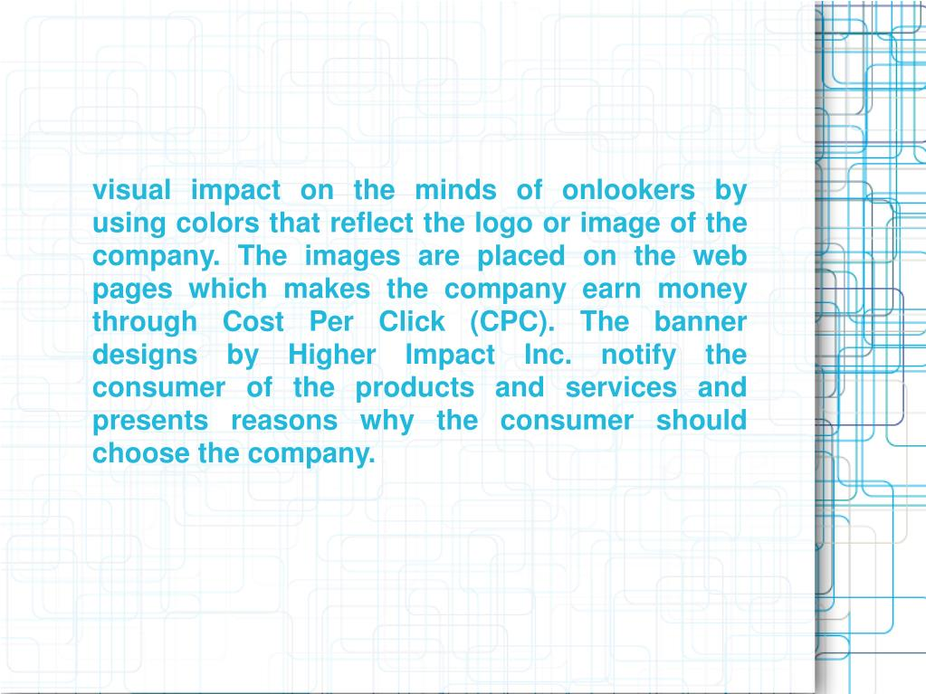 visual impact on the minds of onlookers by using colors that reflect the logo or image of the company. The images are placed on the web pages which makes the company earn money through Cost Per Click (CPC). The banner designs by Higher Impact Inc. notify the consumer of the products and services and presents reasons why the consumer should choose the company.