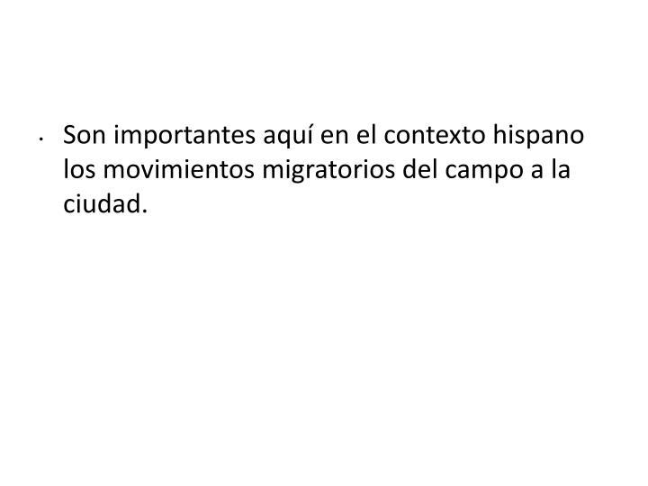 Son importantes aquí en el contexto hispano los movimientos migratorios del campo a la ciudad.