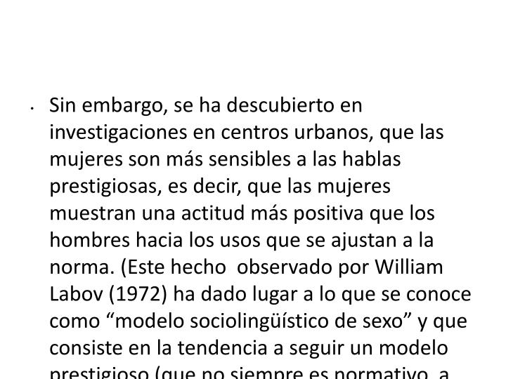 """Sin embargo, se ha descubierto en investigaciones en centros urbanos, que las mujeres son más sensibles a las hablas prestigiosas, es decir, que las mujeres muestran una actitud más positiva que los hombres hacia los usos que se ajustan a la norma. (Este hecho  observado por William Labov (1972) ha dado lugar a lo que se conoce como """"modelo sociolingüístico de sexo"""" y que consiste en la tendencia a seguir un modelo prestigioso (que no siempre es normativo, a veces puede ser innovador."""