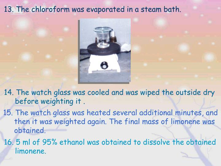13. The chloroform was evaporated in a steam bath.