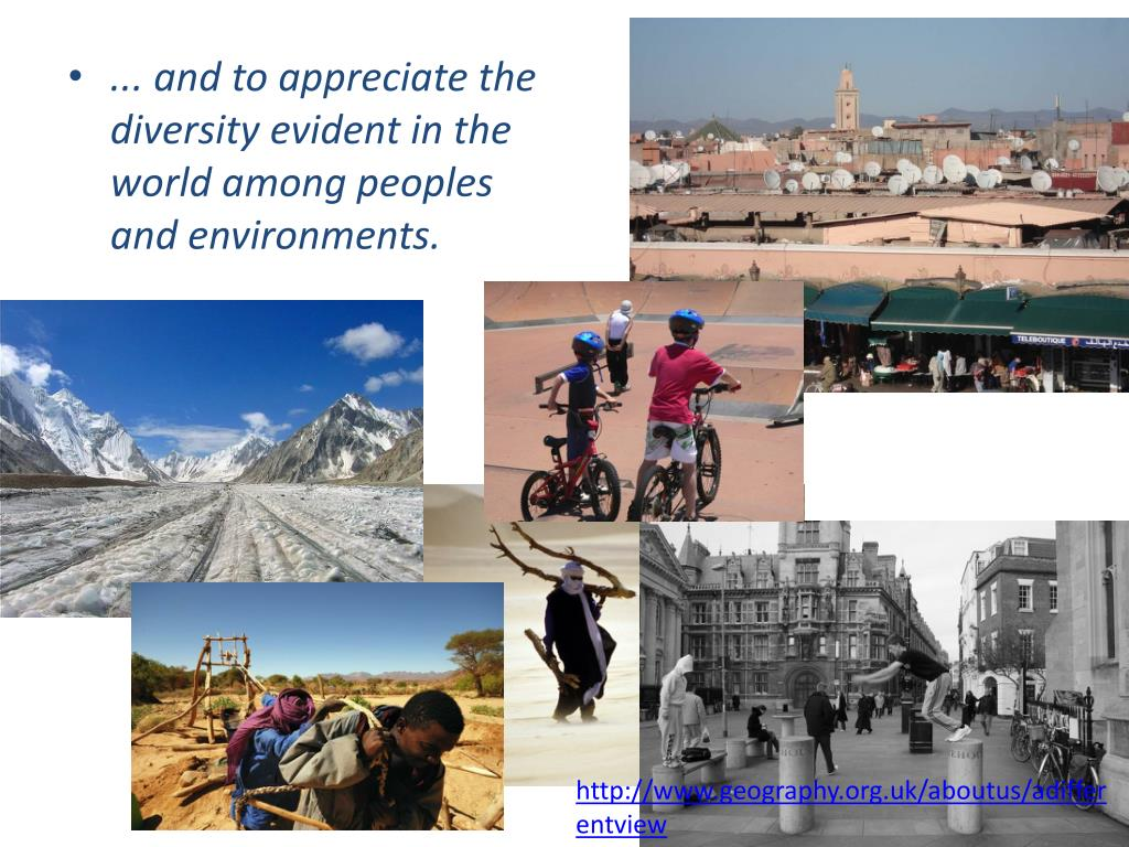 ... and to appreciate the diversity evident in the world among peoples and environments.