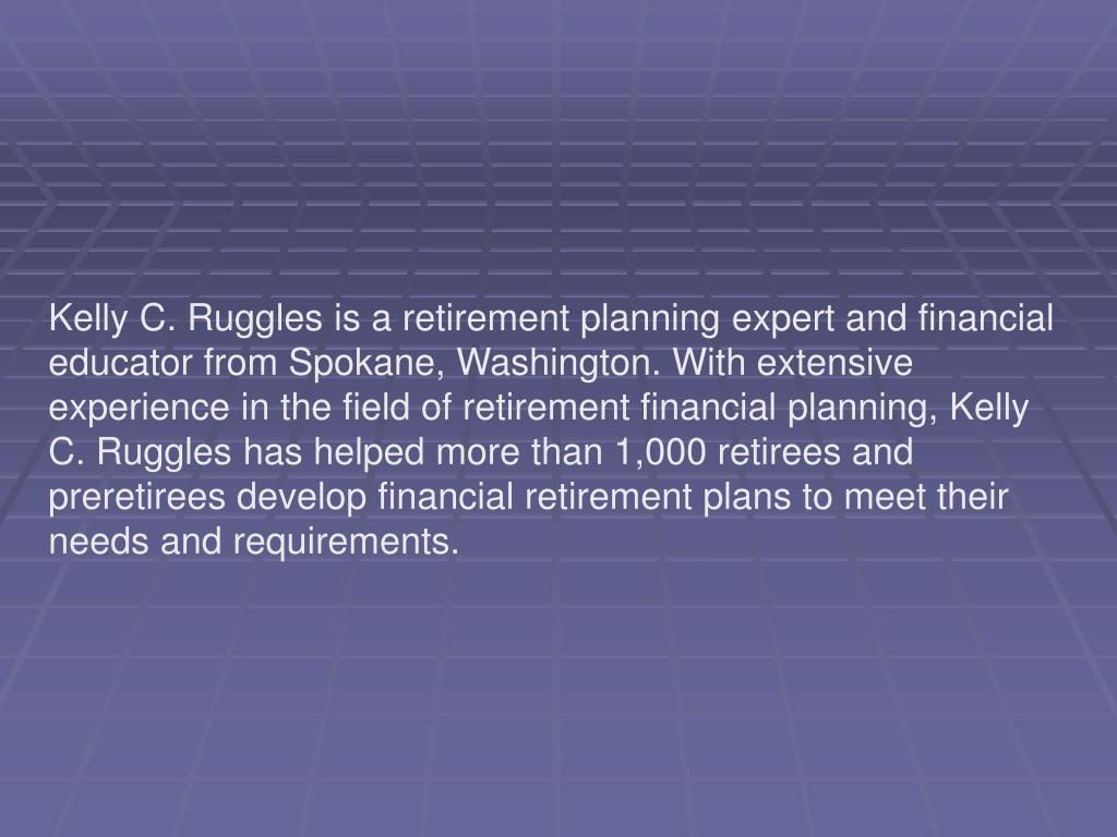 Kelly C. Ruggles is a retirement planning expert and financial educator from Spokane, Washington. With extensive experience in the field of retirement financial planning, Kelly C. Ruggles has helped more than 1,000 retirees and preretirees develop financial retirement plans to meet their needs and requirements.