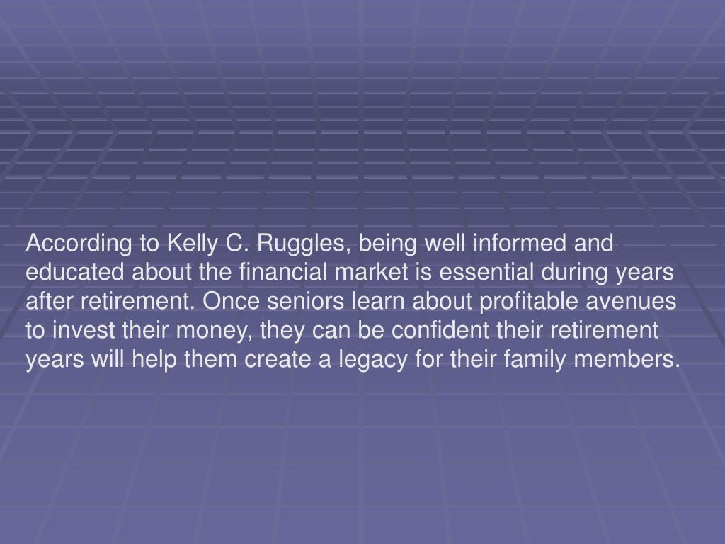 According to Kelly C. Ruggles, being well informed and educated about the financial market is essential during years after retirement. Once seniors learn about profitable avenues to invest their money, they can be confident their retirement years will help them create a legacy for their family members.