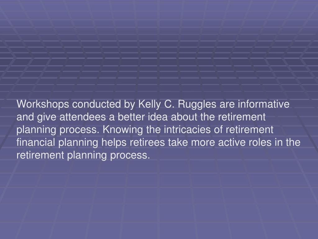 Workshops conducted by Kelly C. Ruggles are informative and give attendees a better idea about the retirement planning process. Knowing the intricacies of retirement financial planning helps retirees take more active roles in the retirement planning process.