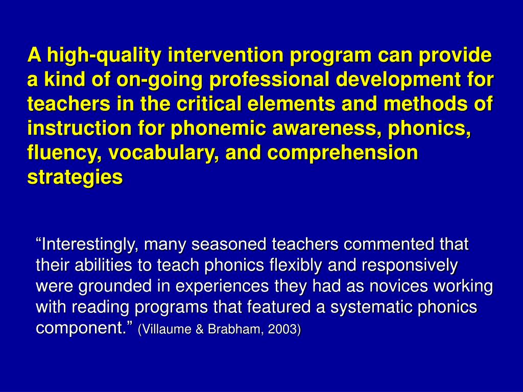 A high-quality intervention program can provide a kind of on-going professional development for teachers in the critical elements and methods of instruction for phonemic awareness, phonics, fluency, vocabulary, and comprehension strategies