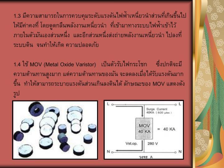 1.3 มีความสามารถในการควบคุมระดับแรงดันไฟฟ้าเหนี่ยวนำส่วนที่เกินขึ้นไปให้มีค่าคงที่ โดยดูดกลืนพลังงานเหนี่ยวนำ  ที่เข้ามาทางระบบไฟฟ้าเข้าไว้ภายในตัวมันเองส่วนหนึ่ง  และอีกส่วนหนึ่งส่งถ่ายพลังงานเหนี่ยวนำ ไปลงที่ระบบดิน  จนทำให้เกิด ความปลอดภัย