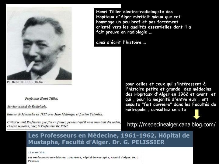 Henri Tillier electro-radiologiste des Hopitaux d'Alger méritait mieux que cet hommage un peu bref et pas forcément orienté vers les qualités essentielles dont il a fait preuve en radiologie …