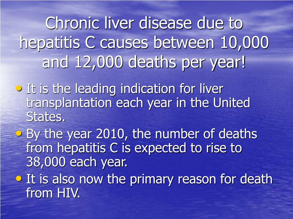 Chronic liver disease due to hepatitis C causes between 10,000 and 12,000 deaths per year!