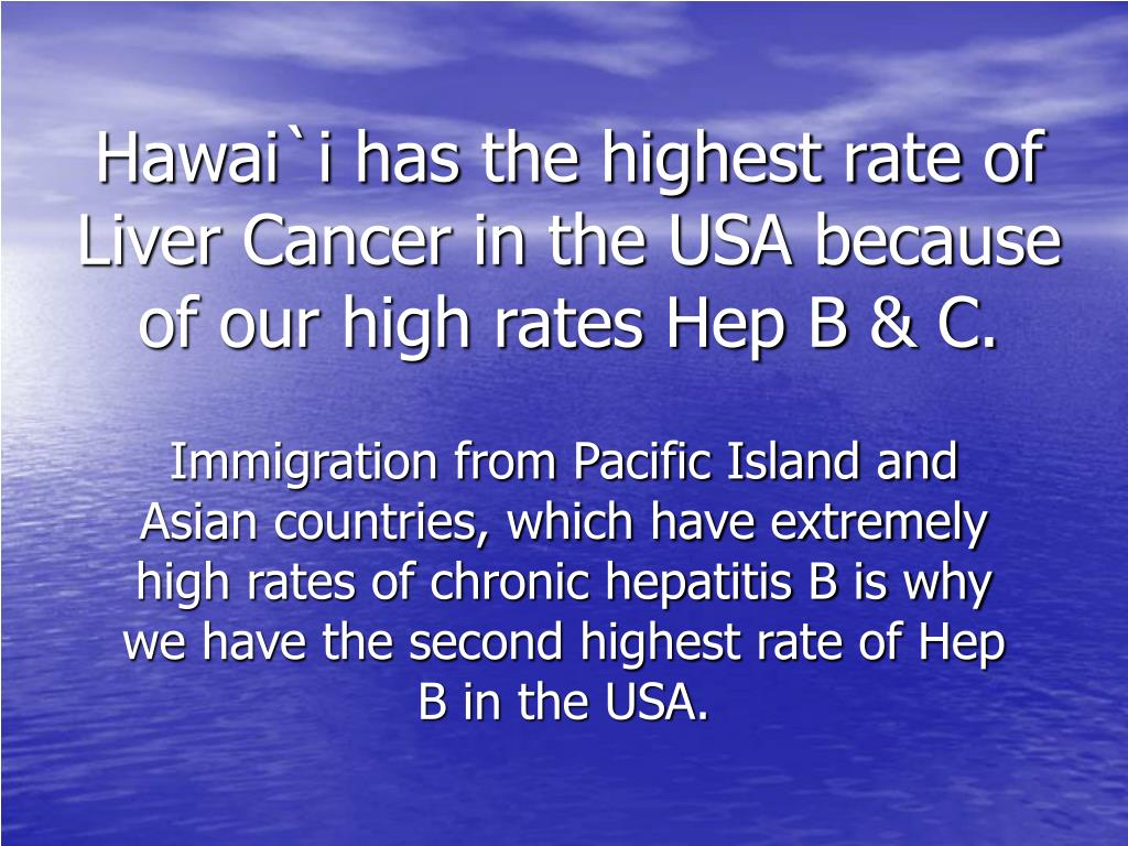 Hawai`i has the highest rate of Liver Cancer in the USA because of our high rates Hep B & C.