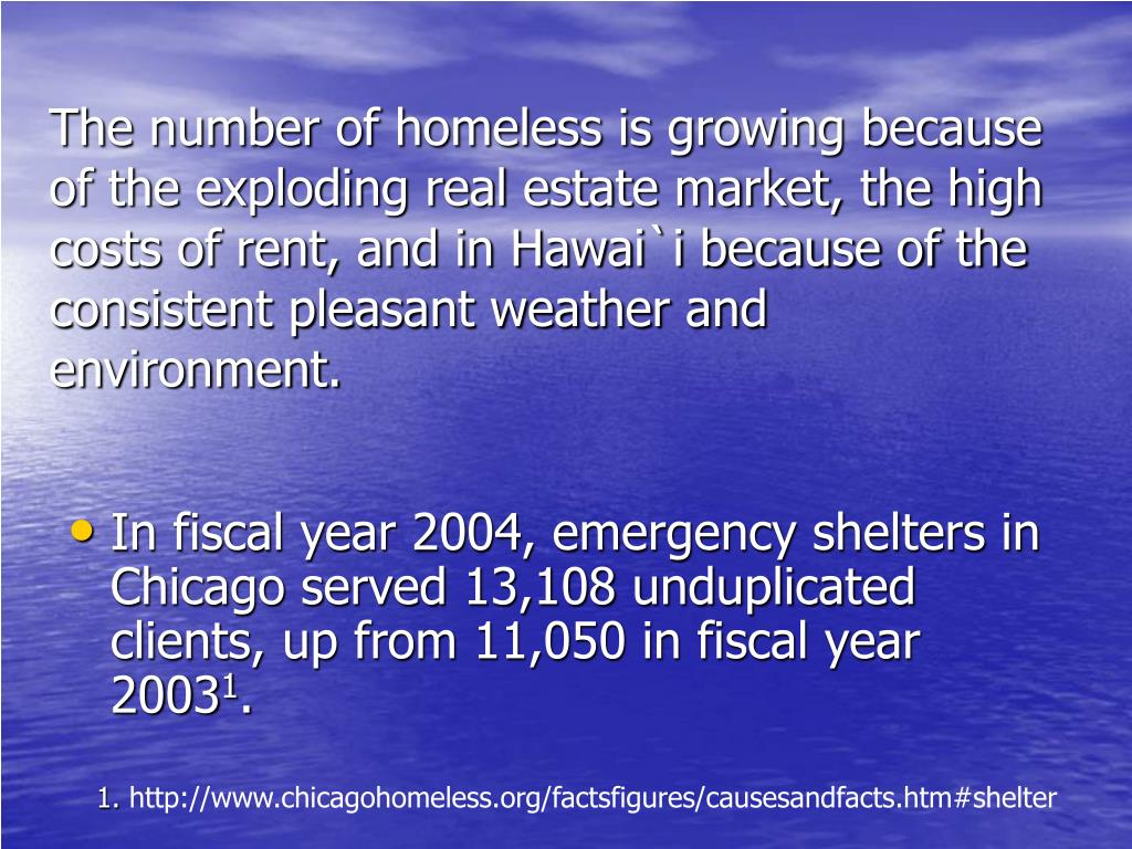 The number of homeless is growing because of the exploding real estate market, the high costs of rent, and in Hawai`i because of the consistent pleasant weather and environment.