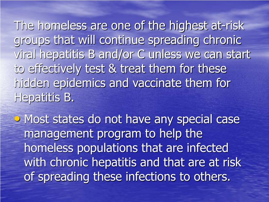 The homeless are one of the highest at-risk groups that will continue spreading chronic viral hepatitis B and/or C unless we can start to effectively test & treat them for these hidden epidemics and vaccinate them for Hepatitis B.
