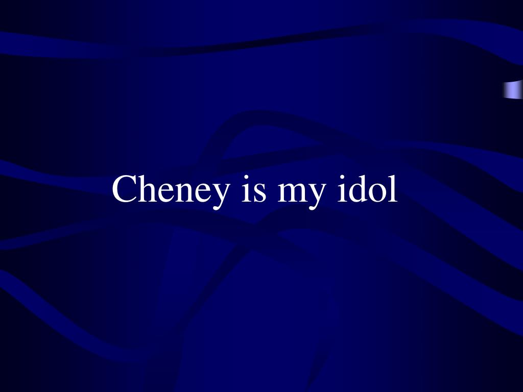 Cheney is my idol