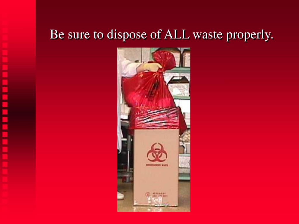 Be sure to dispose of ALL waste properly.