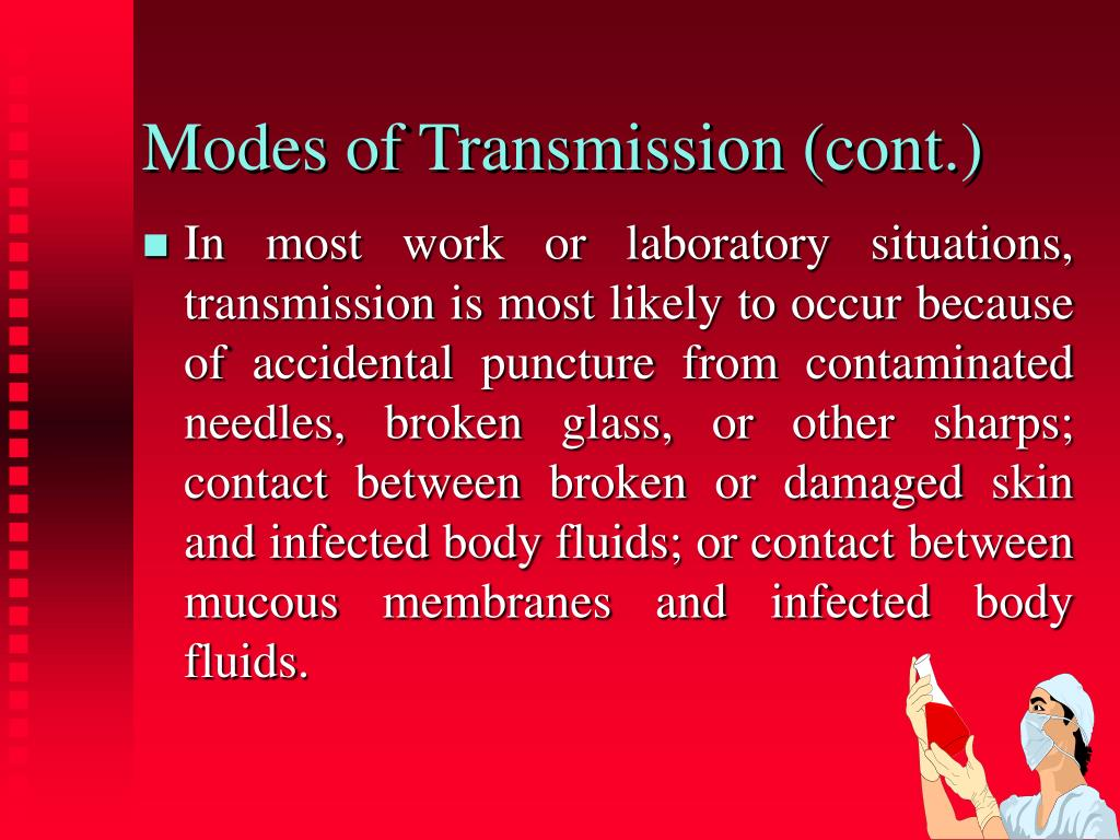 In most work or laboratory situations, transmission is most likely to occur because of accidental puncture from contaminated needles, broken glass, or other sharps; contact between broken or damaged skin and infected body fluids; or contact between mucous membranes and infected body fluids.