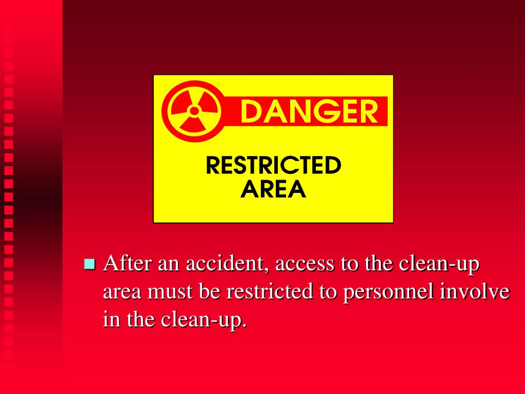 After an accident, access to the clean-up area must be restricted to personnel involve in the clean-up.