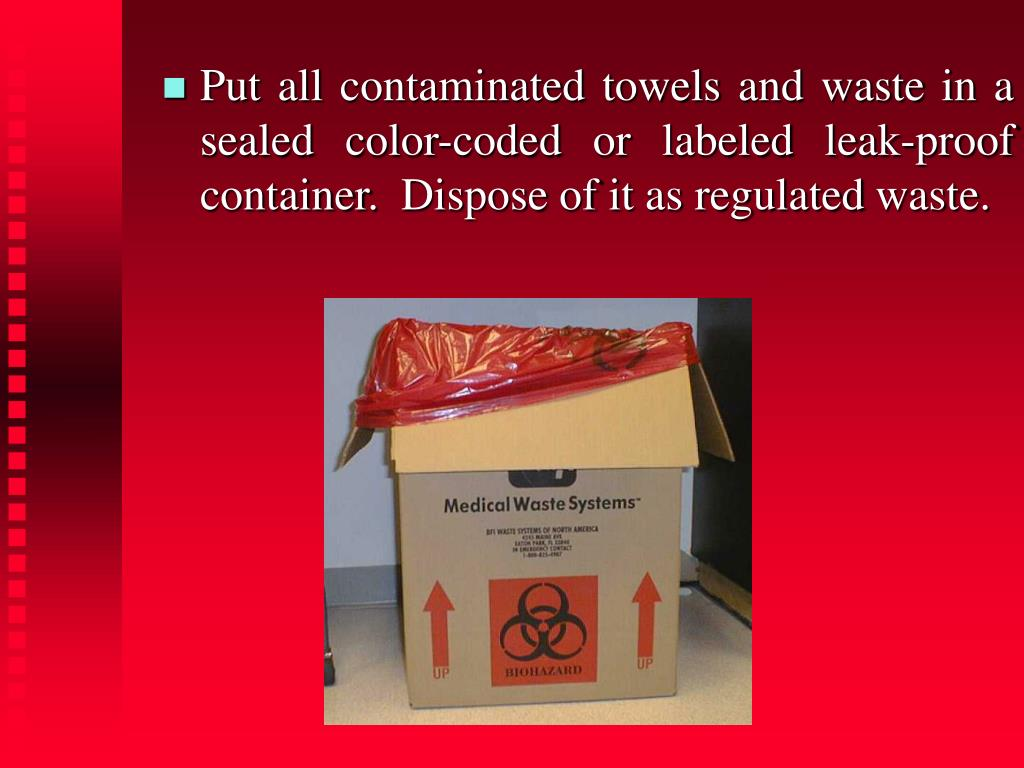 Put all contaminated towels and waste in a sealed color-coded or labeled leak-proof container.  Dispose of it as regulated waste.