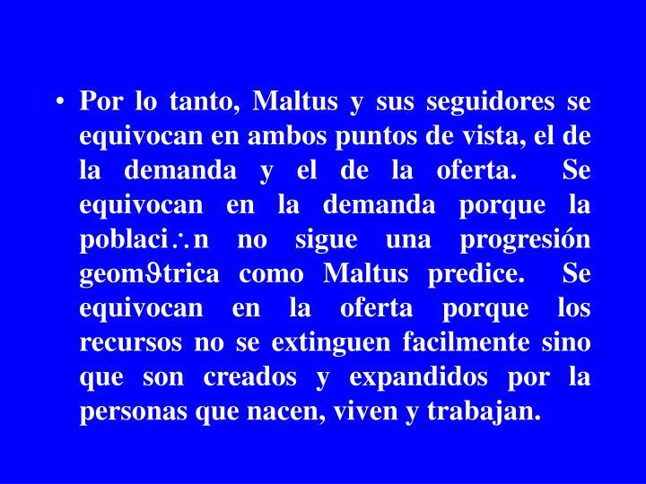Por lo tanto, Maltus y sus seguidores se equivocan en ambos puntos de vista, el de la demanda y el de la oferta.  Se equivocan en la demanda porque la poblaci
