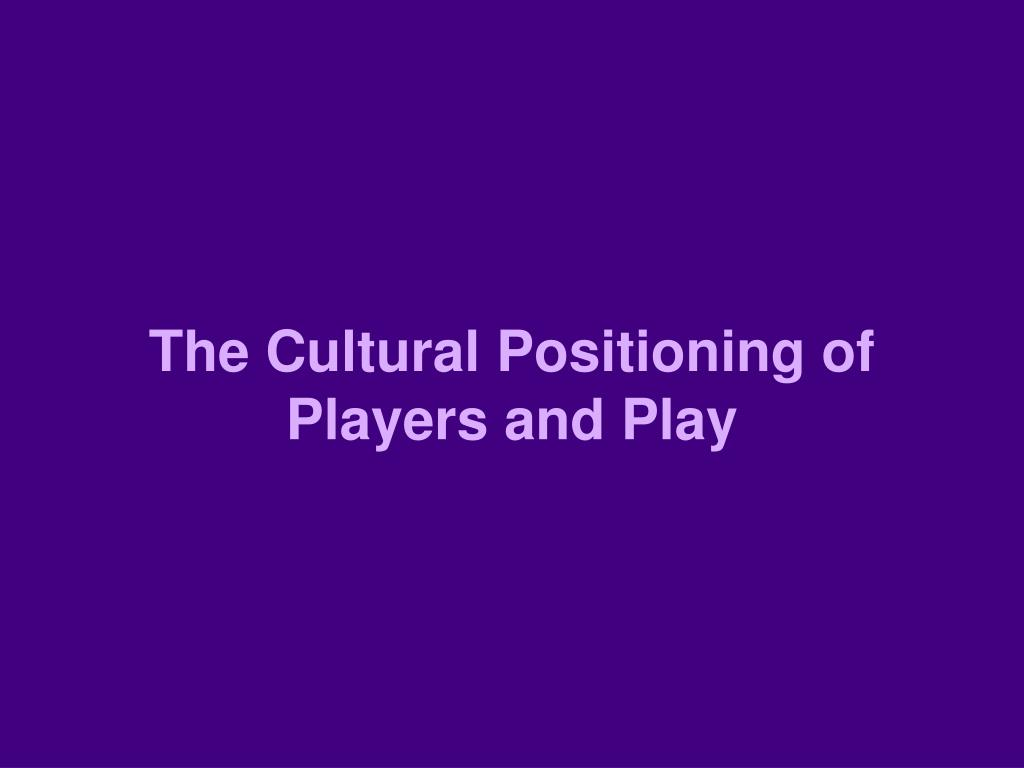 The Cultural Positioning of Players and Play