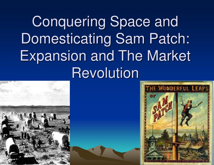 Conquering space and domesticating sam patch expansion and the market revolution