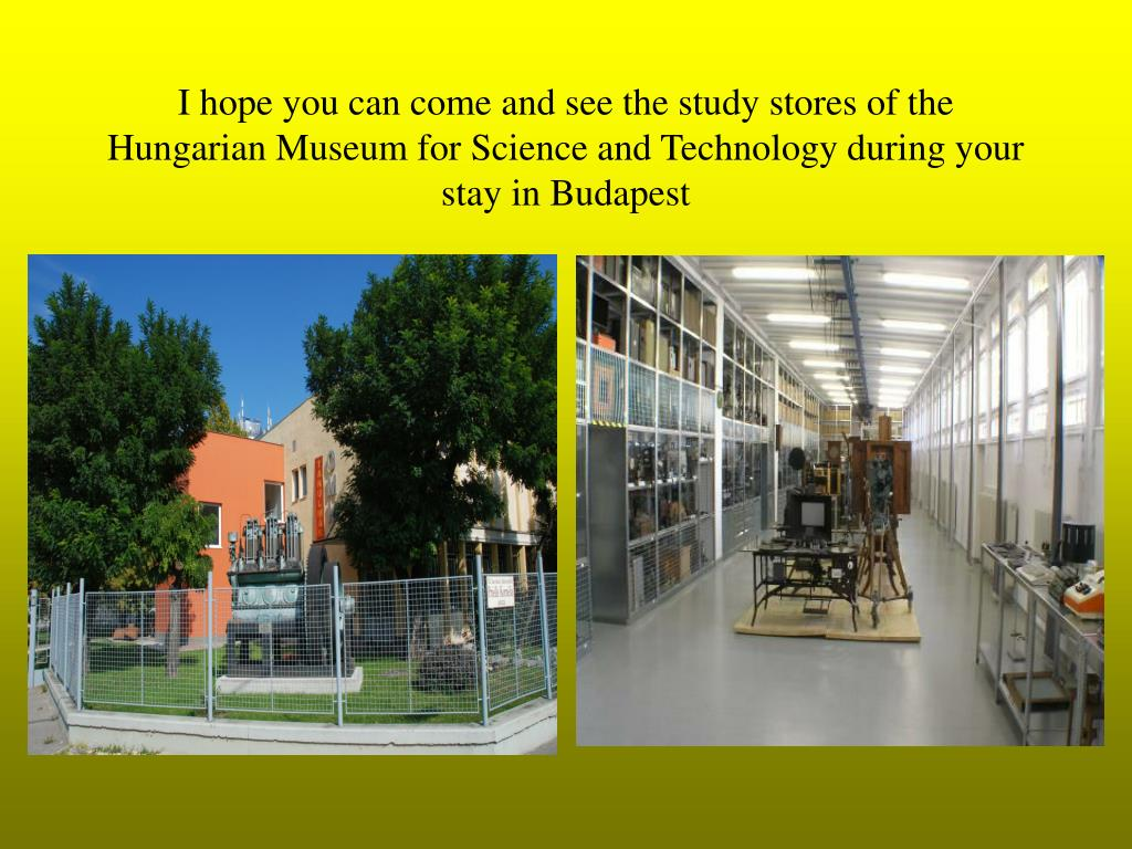I hope you can come and see the study stores of the Hungarian Museum for Science and Technology during your stay in Budapest