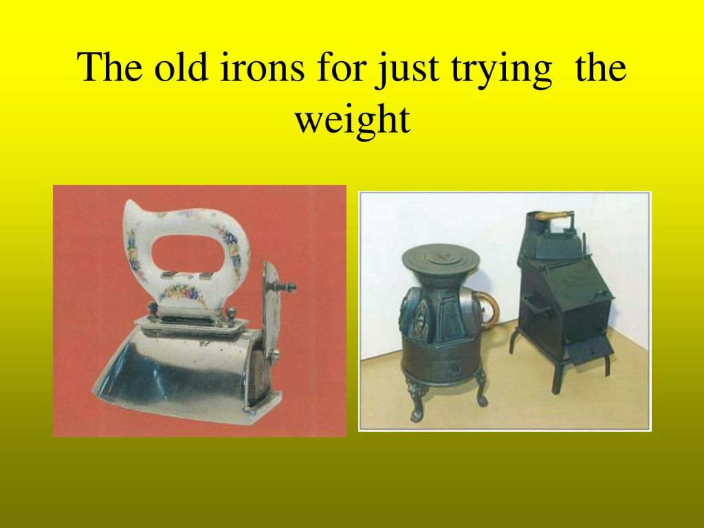 The old irons for just trying  the weight