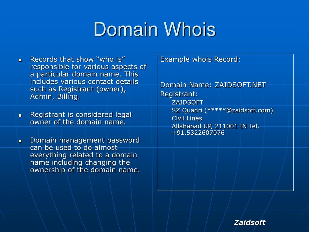 """Records that show """"who is""""  responsible for various aspects of a particular domain name. This includes various contact details such as Registrant (owner), Admin, Billing."""