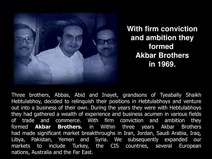 Three brothers, Abbas, Abid and Inayet, grandsons of Tyeabally Shaikh Hebtulabhoy, decided to relinquish their positions in Hebtulabhoys and venture out into a business of their own. During the years they were with Hebtulabhoys they had gathered a wealth of experience and business acumen in various fields of trade and commerce. With firm conviction and ambition they