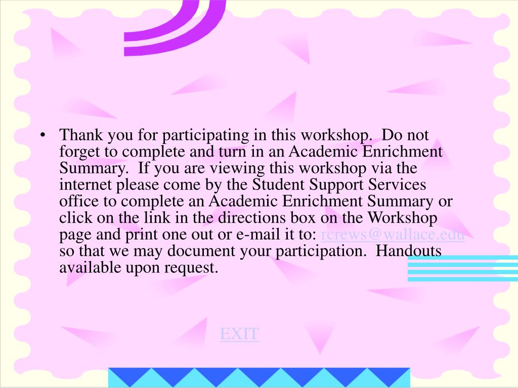 Thank you for participating in this workshop.  Do not forget to complete and turn in an Academic Enrichment Summary.  If you are viewing this workshop via the internet please come by the Student Support Services office to complete an Academic Enrichment Summary or click on the link in the directions box on the Workshop page and print one out or e-mail it to: