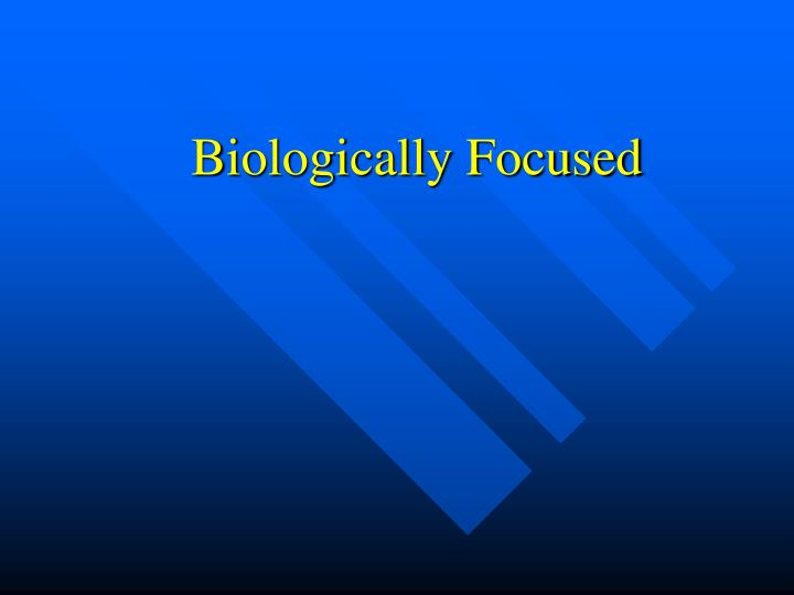 Biologically Focused