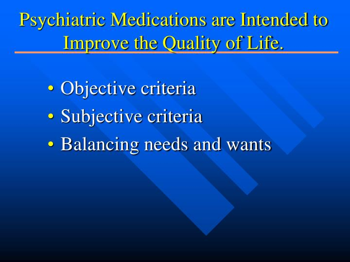Psychiatric Medications are Intended to Improve the Quality of Life.